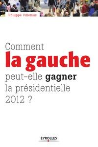 Philippe Villemus - Comment la gauche peut-elle gagner la présidentielle de 2012 ?.