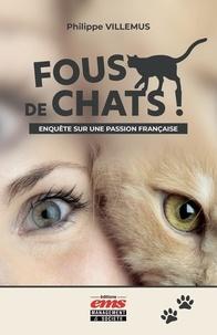 Philippe Villemus - Fous de chats ! - Enquête sur une passion française.