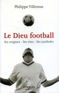 Philippe Villemus - Le Dieu football - Ses origines, ses rites, ses symboles.