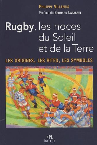 Philippe Villemus - Rugby, les noces du Soleil et de la Terre - Les origines, les rites, les symboles.