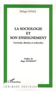 Philippe Vitale - La sociologie et son enseignement - Curricula, théories et recherches.