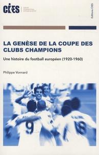 Philippe Vonnard - La Genèse de la coupe des clubs champions - Une histoire du football européen (1920-1960).