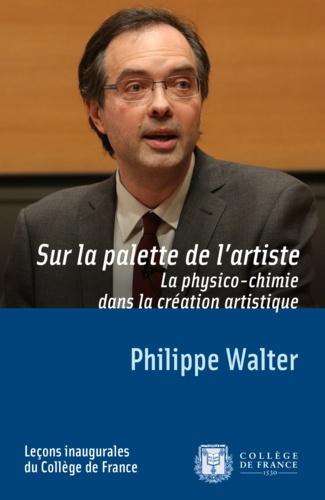 Philippe Walter - Sur la palette de l'artiste - La physico-chimie dans la création artistique.