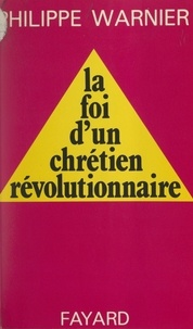 Philippe Warnier - La foi d'un chrétien révolutionnaire.