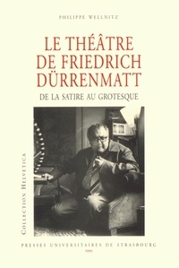 Philippe Wellnitz - Le théâtre de Friedrich Dürrenmatt - De la satire au grotesque.
