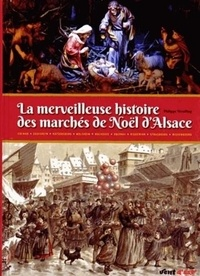 Philippe Wendling - La merveilleuse histoire des marchés de Noël d'Alsace - Plus de quatre siècles de festivités et de traditions.
