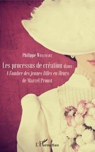 Philippe Willemart - Les processus de création dans A l'ombre des jeunes filles en fleurs de Marcel Proust.