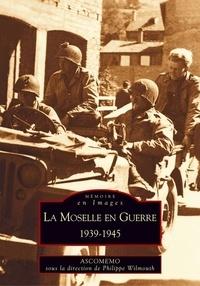 Philippe Wilmouth - La Moselle en guerre : 1939-1945.
