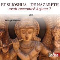 Philippe Wolfrom - Et si Joshua... de Nazareth avait rencontré Arjuna ?.