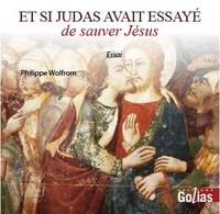 Philippe Wolfrom - Et si Judas avait essayé de sauver Jésus.