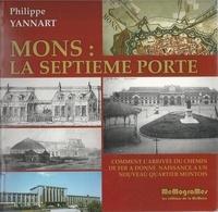 Philippe Yannart - Mons : la septième porte - Comment l'arrivée du chemin de fer a donné naissance à un nouveau quartier montois.