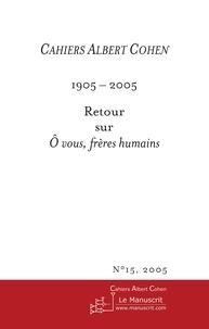 Philippe Zard - Cahiers Albert Cohen N° 15/2005 : 1905-2005 : Retour sur O vous, frères humains.