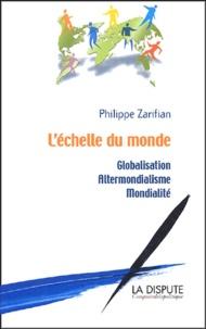 Philippe Zarifian - L'échelle du monde - Globalisation, altermondialisme, mondialité.