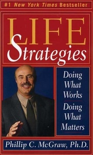Phillip C. McGraw - Life Strategies - Doing What Works, Doing What Matters.