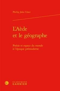 Phillip John Usher - L'Aède et le géographe - Poésie et espace du monde à l'époque prémoderne.