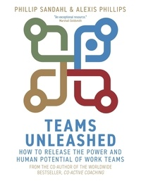 Phillip Sandahl et Alexis Phillips - Teams Unleashed - How to Release the Power and Human Potential of Work Teams.
