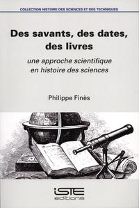 Phillipe Finès - Des savants, des dates, des livres - Une approche scientifique en Histoire des sciences.
