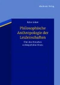 Philosophische Anthropologie der Leidenschaften - Über den Menschen als körperliches Wesen.