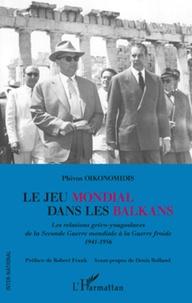 Phivos Oikonomidis - Le jeu mondial dans les Balkans - Les relations gréco-yougoslaves de la Seconde Guerre mondiale à la Guerre froide (1941-1956).