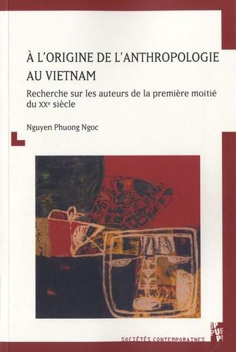 Phuong Ngoc Nguyen - A l'origine de l'anthropologie au Vietnam - Recherche sur les auteurs de la première moitié du XXe siècle.
