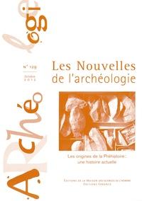 Noël Coye et Arnaud Hurel - Les nouvelles de l'archéologie N° 129, Octobre 2012 : Les origines de la Préhistoire : une histoire actuelle.