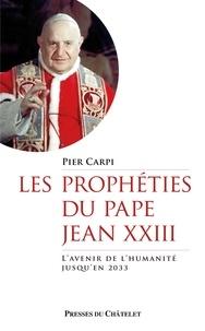 Pier Carpi - Les prophéties du pape Jean XXIII - L'avenir de l'humanité jusqu'en 2033.