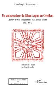 Pier Giorgio Borbone - Un ambassadeur du Khan Argun en Occident - Histoire de Mar Yahballaha  III et de Rabban Sauma (1281-1317).