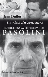 Pier Paolo Pasolini - Le rêve du centaure : entretiens Pasolini-Duflot.