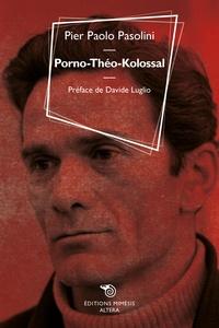 Pier Paolo Pasolini - Porno-Théo-Kolossal suivi de Le cinéma.