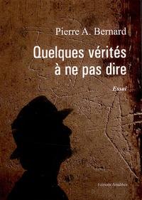 Pierre A. Bernard - Quelques vérités à ne pas dire.