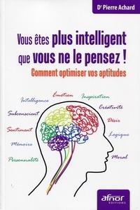 Pierre Achard - Vous êtes plus intelligent que vous ne le pensez ! - Comment optimiser vos aptitudes.