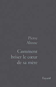 Pierre Ahnne - Comment briser le coeur de sa mère.
