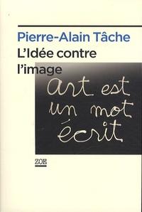 Pierre-Alain Tâche - L'idée contre l'image.
