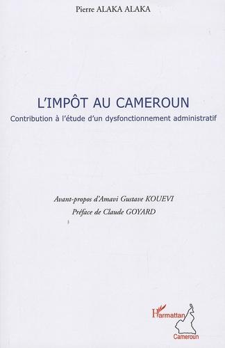 Pierre Alaka Alaka - L'Impôt au Cameroun - Contribution à l'étude d'un dysfonctionnement administratif.