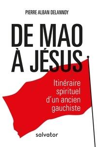 Pierre-Alban Delannoy - De Mao à Jésus - Itinéraire spirituel d'un ancien gauchiste.