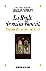 Pierre-Alban Delannoy - La Règle de Saint-Benoît, chemin de vie pour les laïcs.