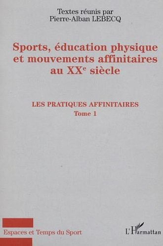 Pierre-Alban Lebecq - Sport, éducation physique et mouvements affinitaires au XXe siècle - Tome 1, Les pratiques affinitaires.