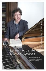 Pierre Albert Castanet et Muriel Joubert - La musique de Michaël Levinas - Vers des contrepoints irréels.