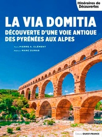 Pierre-Albert Clément - La Via Domitia - Découverte d'une voie antique des Pyrénées aux Alpes.