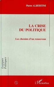 Pierre Albertini - La crise du politique - Les chemins d'un renouveau.