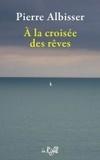 Pierre Albisser - A la croisée des rêves.