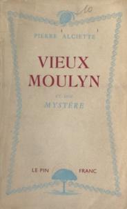 Pierre Alciette - Vieux-Moulyn et son mystère.