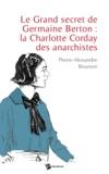 Pierre-Alexandre Bourson - Le Grand secret de Germaine Berton : la Charlotte Corday des anarchistes.