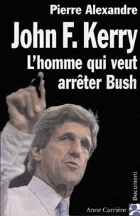 Pierre Alexandre - John Kerry - L'homme qui veut arrêter Bush.