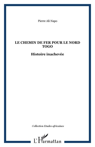Pierre-Ali Napo - Le chemin de fer pour le Nord-Togo - Histoire inachevée.