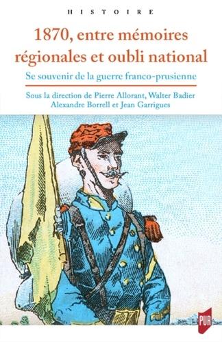 1870, entre mémoires régionales et oubli national. Se souvenir de la guerre franco-prussienne