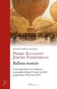 Pierre Allorant et Jérôme Fehrenbach - Ballons montes - Correspondance et tendresse conjugales durant l'année terrible (septembre 1870-mai 1871).