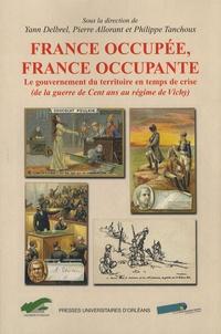 Pierre Allorant et Philippe Tanchoux - France occupée, France occupante - Le gouvernement du territoire en temps de crise (de la guerre de Cent ans au régime de Vichy).