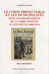 Pierre Allorant - Le corps préfectoral et les municipalités dans les départements de la Loire moyenne au XIXe siècle (1800-1914).