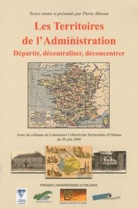 Pierre Allorant - Les territoires de l'administration - Départir, décentraliser, déconcentrer, Actes du colloque d'Orléans du 20 juin 2008.